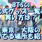 BTSの公式グッズの一覧と買い方は?東京・大阪の売ってる場所も紹介!