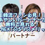 【韓流ファン必見!】あやしいパートナーが無料で見れる!U-NEXTの5つのメリット