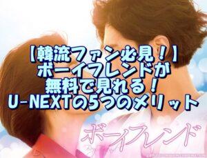 【韓流ファン必見!】ボーイフレンドが無料で見れる!U-NEXTの5つのメリット