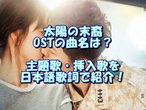 太陽の末裔OSTの曲名は?主題歌・挿入歌を日本語歌詞で紹介!