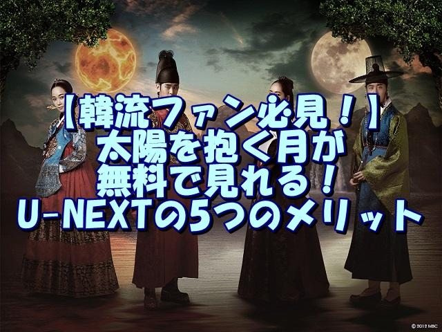 【韓流ファン必見!】太陽を抱く月が無料で見れる!U-NEXTの5つのメリット