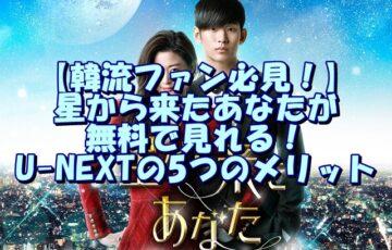 【韓流ファン必見!】星から来たあなたが無料で見れる!U-NEXTの5つのメリット