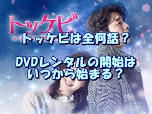 トッケビは全何話?DVDレンタルの開始はいつから始まる?