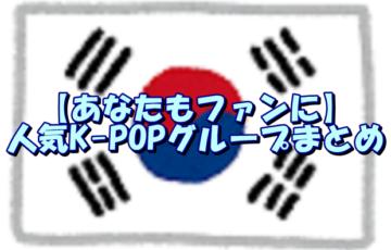 【あなたもファンに】人気K-POPグループまとめ